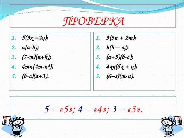 ПРОВЕРКА 5(3х +2у); a(a-b); (7-m)(n+k); 4mn(2m-n²); (b-c)(a+3). 3(3n + 2m); b(b – a); (a+5)(b-c); 4xy(5x + y); (6–s)(m-n). 5 – «5»; 4 – «4»; 3 – «3».