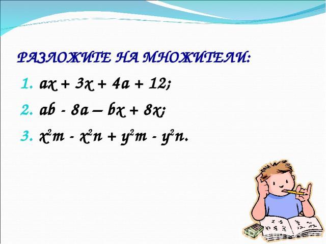 РАЗЛОЖИТЕ НА МНОЖИТЕЛИ: ах + 3х + 4а + 12; аb - 8а – bх + 8х; x2m - x2n + y2m - y2n.