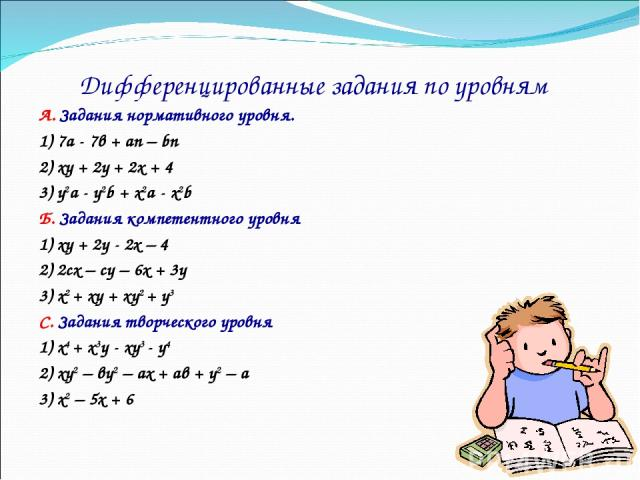 Дифференцированные задания по уровням А. Задания нормативного уровня. 1) 7а - 7в + аn – bn 2) xy + 2y + 2x + 4 3) y2a - y2b + x2a - x2b Б. Задания компетентного уровня 1) xy + 2y - 2x – 4 2) 2сх – су – 6х + 3у 3) х2 + xy + xy2 + y3 С. Задания творче…