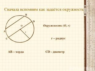 О Сначала вспомним как задаётся окружность Окружность (О, r) r – радиус r A B АВ