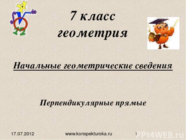 Начальные геометрические сведения 7 класс геометрия Перпендикулярные прямые 17.07.2012 www.konspekturoka.ru