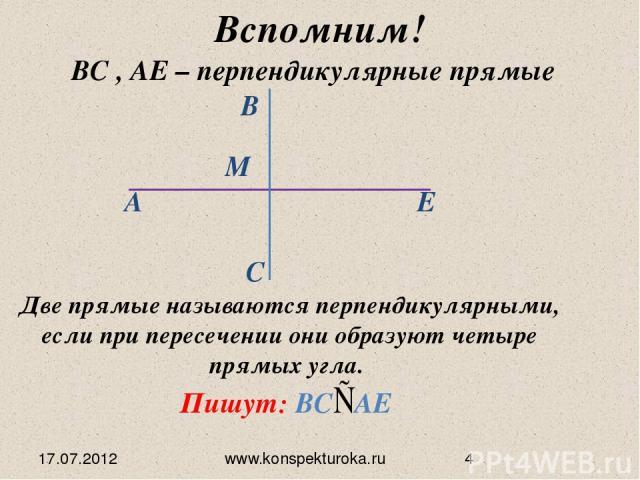 17.07.2012 www.konspekturoka.ru Вспомним! BС , АЕ – перпендикулярные прямые Две прямые называются перпендикулярными, если при пересечении они образуют четыре прямых угла. ∟ ∟ ∟ ∟ Пишут: BС АЕ