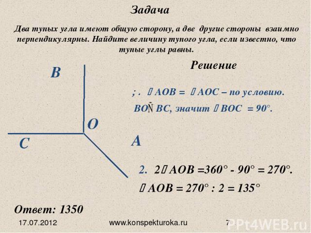 17.07.2012 www.konspekturoka.ru Задача Два тупых угла имеют общую сторону, а две другие стороны взаимно перпендикулярны. Найдите величину тупого угла, если известно, что тупые углы равны. Решение 2 АОВ =360° - 90° = 270°. АОВ = 270° : 2 = 135° Ответ…