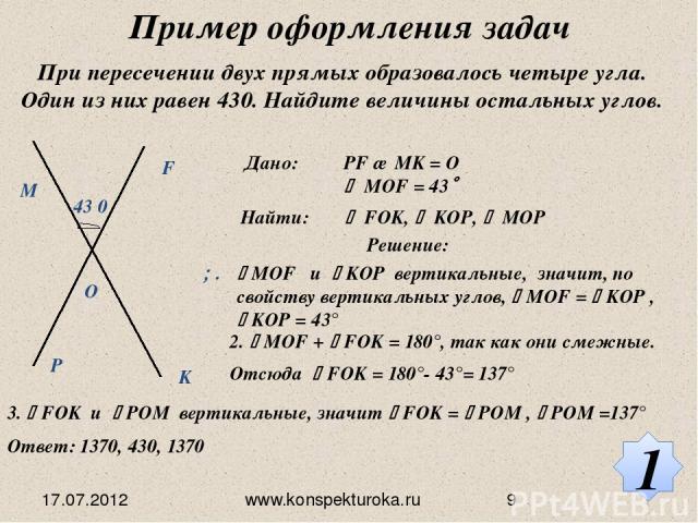 Пример оформления задач При пересечении двух прямых образовалось четыре угла. Один из них равен 430. Найдите величины остальных углов. Дано: PF ∩ MK = O MOF = 43 Найти: FOK, KOP, MOP Решение: МОF и KOP вертикальные, значит, по свойству вертикальных …