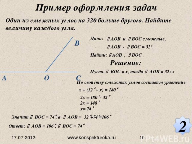 Один из смежных углов на 320 больше другого. Найдите величину каждого угла. Дано: АОВ и ВОС смежные, АОВ - ВOС = 32°. Найти: АOВ , ВOС . Решение: Пусть ВОС = х, тогда АОВ = 32+х По свойству смежных углов составим уравнение x + (32 + x) = 180 2x = 18…