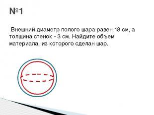Внешний диаметр полого шара равен 18 см, а толщина стенок - 3 см. Найдите объем