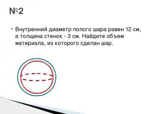 Внутренний диаметр полого шара равен 12 см, а толщина стенок - 3 см. Найдите объ