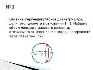Сечение, перпендикулярное диаметру шара, делит этот диаметр в отношении 1 : 3. Н