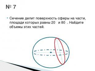 Сечение делит поверхность сферы на части, площади которых равны 20π и 80π. Найди