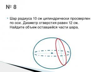 Шар радиуса 10 см цилиндрически просверлен по оси. Диаметр отверстия равен 12 см