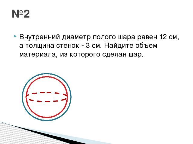 Внутренний диаметр полого шара равен 12 см, а толщина стенок - 3 см. Найдите объем материала, из которого сделан шар. №2