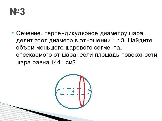 Сечение, перпендикулярное диаметру шара, делит этот диаметр в отношении 1 : 3. Найдите объем меньшего шарового сегмента, отсекаемого от шара, если площадь поверхности шара равна 144π см2. №3