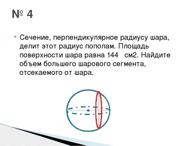 Сечение, перпендикулярное радиусу шара, делит этот радиус пополам. Площадь поверхности шара равна 144π см2. Найдите объем большего шарового сегмента, отсекаемого от шара. № 4