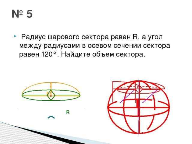 Радиус шарового сектора равенR, а угол между радиусами в осевом сечении сектора равен 120°. Найдите объем сектора. № 5