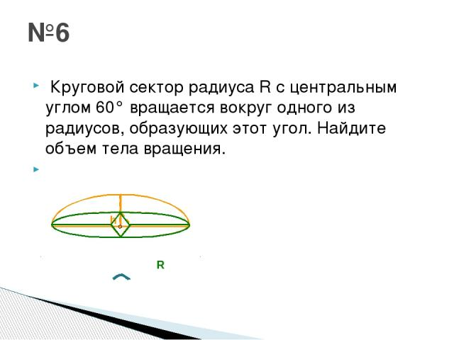 Круговой сектор радиусаRс центральным углом 60° вращается вокруг одного из радиусов, образующих этот угол. Найдите объем тела вращения.  №6