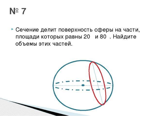 Сечение делит поверхность сферы на части, площади которых равны 20π и 80π. Найдите объемы этих частей. № 7