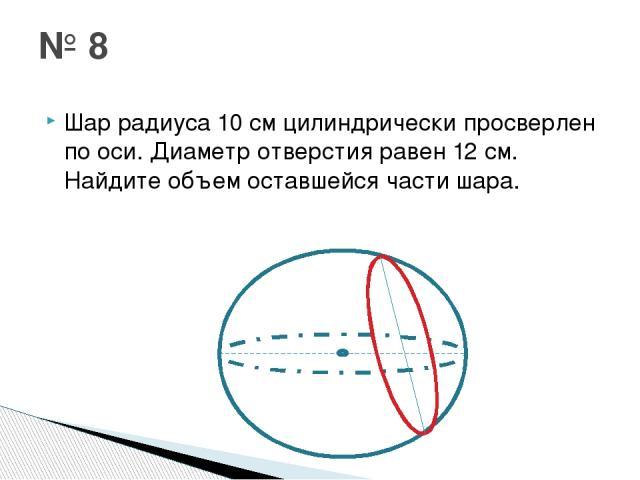 Шар радиуса 10 см цилиндрически просверлен по оси. Диаметр отверстия равен 12 см. Найдите объем оставшейся части шара. № 8