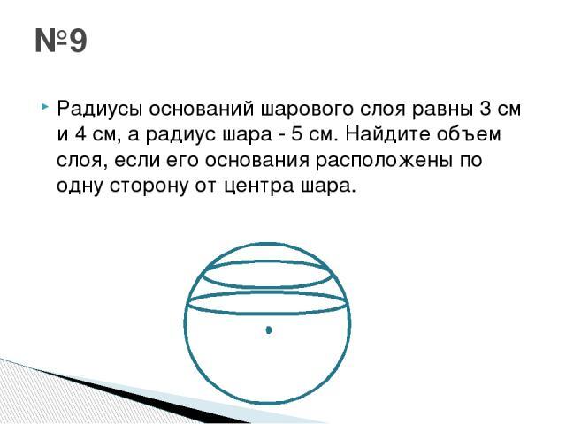 Радиусы оснований шарового слоя равны 3 см и 4 см, а радиус шара - 5 см. Найдите объем слоя, если его основания расположены по одну сторону от центра шара.  №9