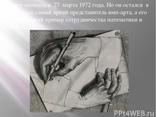Эшер скончался 27 марта 1972 года. Но он остался в истории, как самый яркий пре