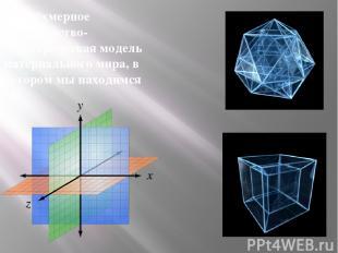 Трёхмерное пространство- геометрическая модель материального мира, в котором мы