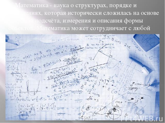 Математика - наука о структурах, порядке и отношениях, которая исторически сложилась на основе операций подсчёта, измерения и описания формы объектов. Математика может сотрудничает с любой сферой деятельности, даже с музыкой и изобразительным искусством.