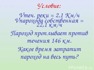 Условие: Vтеч. реки = 2,1 Км/ч Vпарохода собственная = 22,1 км/ч Пароход проплыв