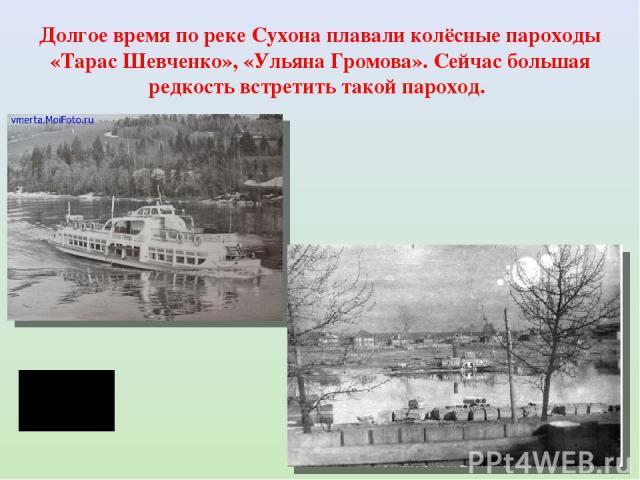 Долгое время по реке Сухона плавали колёсные пароходы «Тарас Шевченко», «Ульяна Громова». Сейчас большая редкость встретить такой пароход.