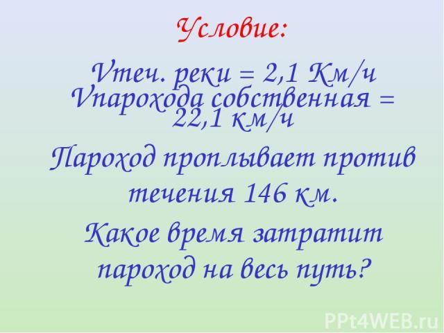 Условие: Vтеч. реки = 2,1 Км/ч Vпарохода собственная = 22,1 км/ч Пароход проплывает против течения 146 км. Какое время затратит пароход на весь путь?
