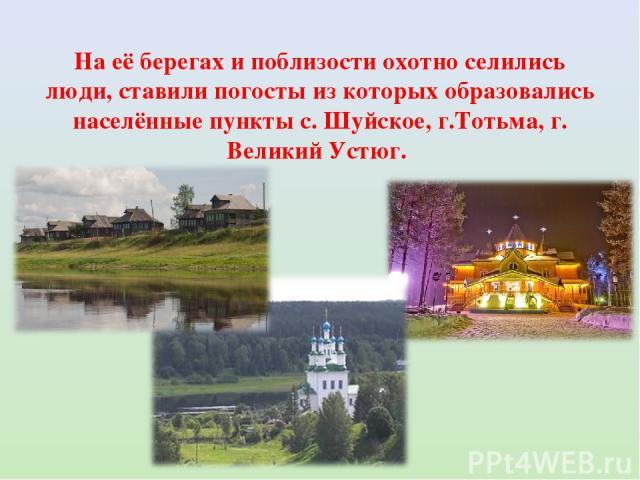 На её берегах и поблизости охотно селились люди, ставили погосты из которых образовались населённые пункты с. Шуйское, г.Тотьма, г. Великий Устюг.