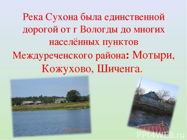 Река Сухона была единственной дорогой от г Вологды до многих населённых пунктов Междуреченского района: Мотыри, Кожухово, Шиченга.