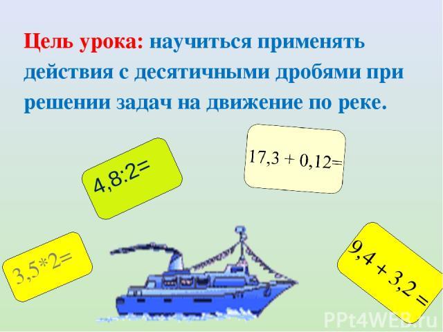 Цель урока: научиться применять действия с десятичными дробями при решении задач на движение по реке. 9,4 + 3,2 = 3,5*2= 4,8:2=