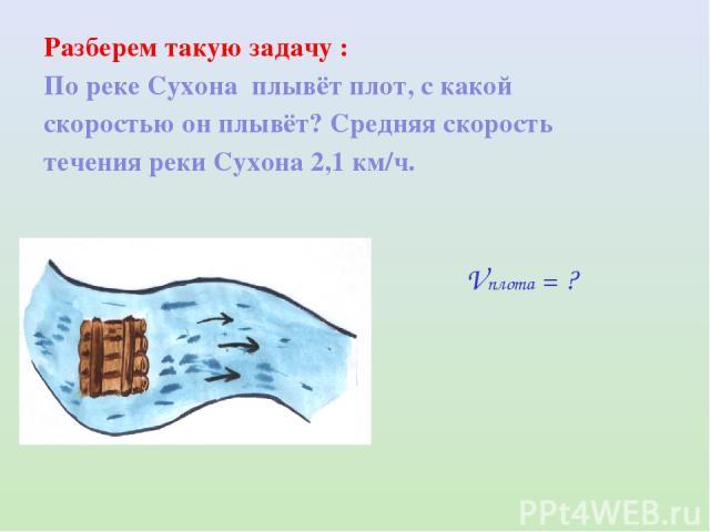 Разберем такую задачу : По реке Сухона плывёт плот, с какой скоростью он плывёт? Средняя скорость течения реки Сухона 2,1 км/ч. Vплота = ?