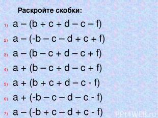 Раскройте скобки: a – (b + c + d – c – f) a – (-b – c – d + c + f) a – (b – c +