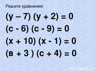 Решите уравнения: (у – 7) (у + 2) = 0 (с - 6) (с - 9) = 0 (х + 10) (х - 1) = 0 (