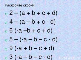 Раскройте скобки: 2 – (a + b + c + d) 4 – (a – b + c - d) 6 (-a –b + c + d) 5 –