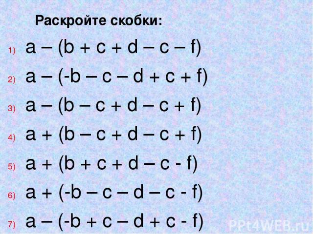 Раскройте скобки: a – (b + c + d – c – f) a – (-b – c – d + c + f) a – (b – c + d – c + f) a + (b – c + d – c + f) a + (b + c + d – c - f) a + (-b – c – d – c - f) a – (-b + c – d + c - f) a + (b + c – d + c + f)