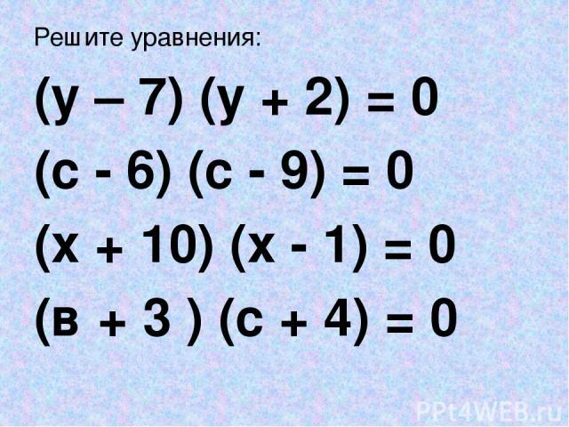 Решите уравнения: (у – 7) (у + 2) = 0 (с - 6) (с - 9) = 0 (х + 10) (х - 1) = 0 (в + 3 ) (с + 4) = 0