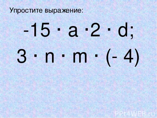 Упростите выражение: -15 · a ·2 · d; 3 · n · m · (- 4)