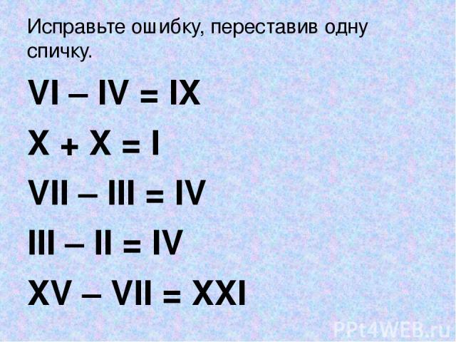 Исправьте ошибку, переставив одну спичку. VI – IV = IX X + X = I VII – III = IV III – II = IV XV – VII = XXI