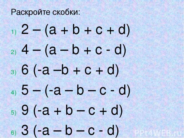 Раскройте скобки: 2 – (a + b + c + d) 4 – (a – b + c - d) 6 (-a –b + c + d) 5 – (-a – b – c - d) 9 (-a + b – c + d) 3 (-a – b – c - d)