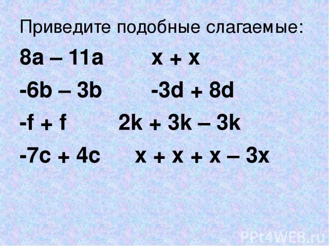 Приведите подобные слагаемые: 8a – 11a x + x -6b – 3b -3d + 8d -f + f 2k + 3k – 3k -7c + 4c x + x + x – 3x