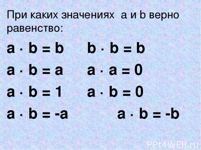 При каких значениях a и b верно равенство: a · b = b b · b = b a · b = a a · a = 0 a · b = 1 a · b = 0 a · b = -a a · b = -b
