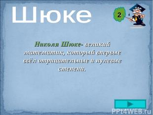 Николя Шюке- великий математик, который впервые ввёл отрицательные и нулевые сте