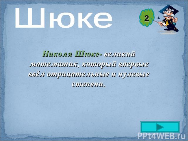 Николя Шюке- великий математик, который впервые ввёл отрицательные и нулевые степени. 2