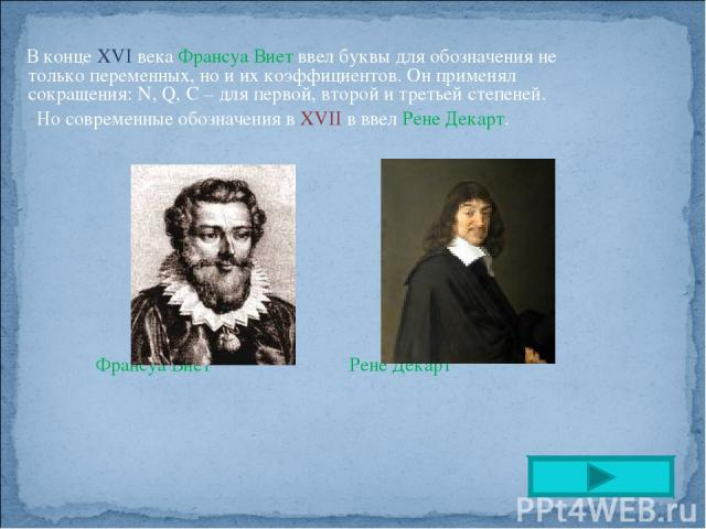 В конце ХVI века Франсуа Виет ввел буквы для обозначения не только переменных, но и их коэффициентов. Он применял сокращения: N, Q, C – для первой, второй и третьей степеней. Но современные обозначения в XVII в ввел Рене Декарт. Франсуа Виет Рене Декарт