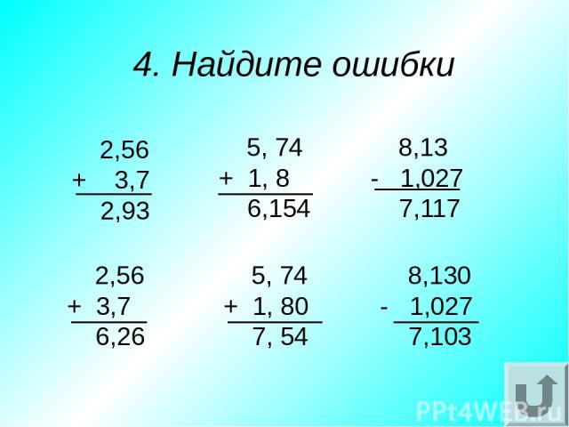 5. Восстановите запятые 1) 736 – 336 = 4 3) 63 – 27 = 603 2) 57 – 4 = 17 3) 6,3 – 0,27 = 6,03 2) 5,7 – 4 = 1,7 1) 7,36 – 3,36 = 4