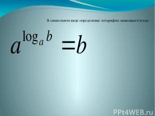 В символьном виде определение логарифма записывается как :