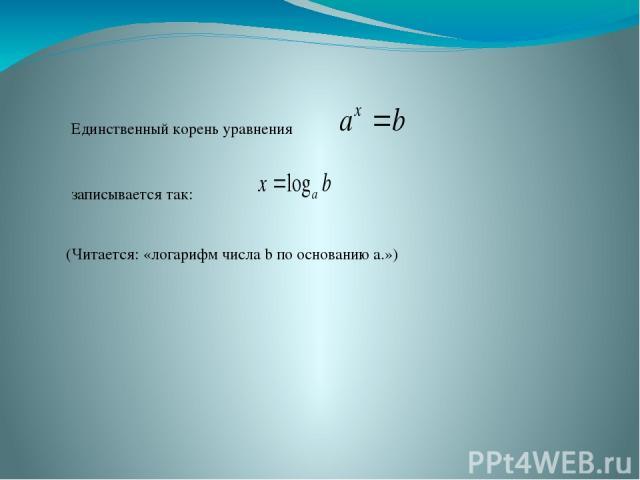 Единственный корень уравнения (Читается: «логарифм числа b по основанию a.») записывается так: