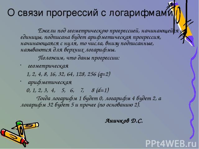 Ежели под геометрическою прогрессией, начинающейся с единицы, подписана будет арифметическая прогрессия, начинающаяся с нуля, то числа, внизу подписанные, называются для верхних логарифмы. Положим, что даны прогрессии: геометрическая 1, 2, 4, 8, 16,…