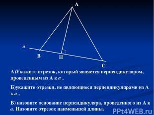 а В Н С А А)Укажите отрезок, который является перпендикуляром, проведенным из А